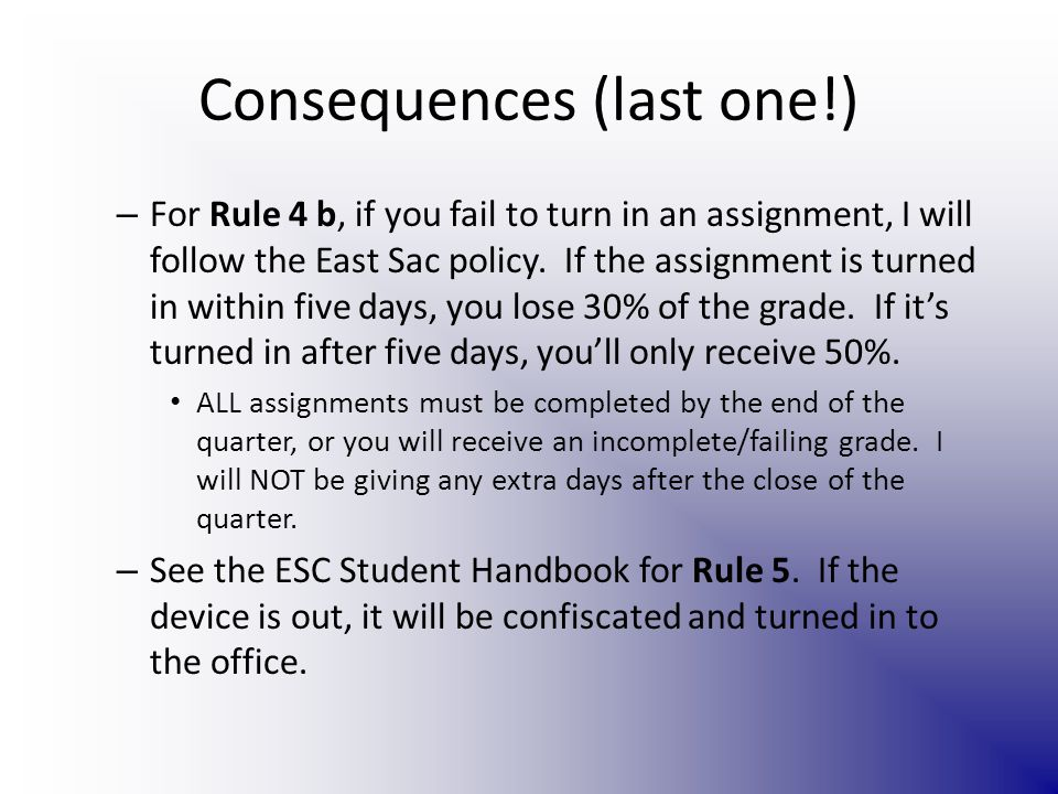 Consequences (last one!) – For Rule 4 b, if you fail to turn in an assignment, I will follow the East Sac policy.