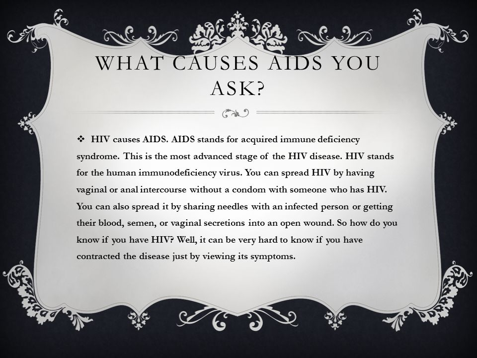 WHAT CAUSES AIDS YOU ASK.  HIV causes AIDS. AIDS stands for acquired immune deficiency syndrome.