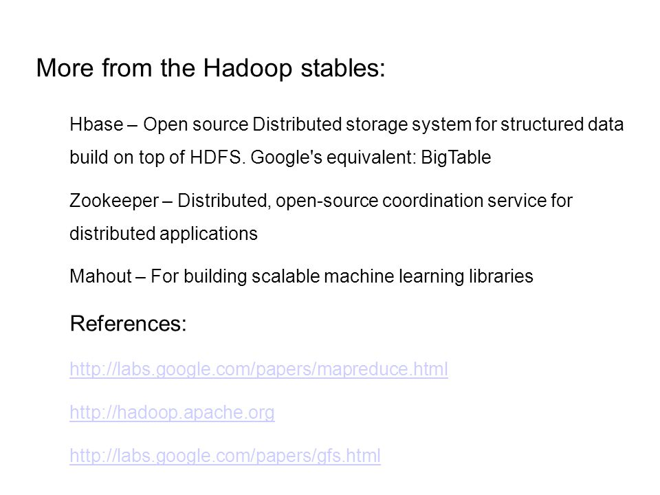 More from the Hadoop stables: Hbase – Open source Distributed storage system for structured data build on top of HDFS.