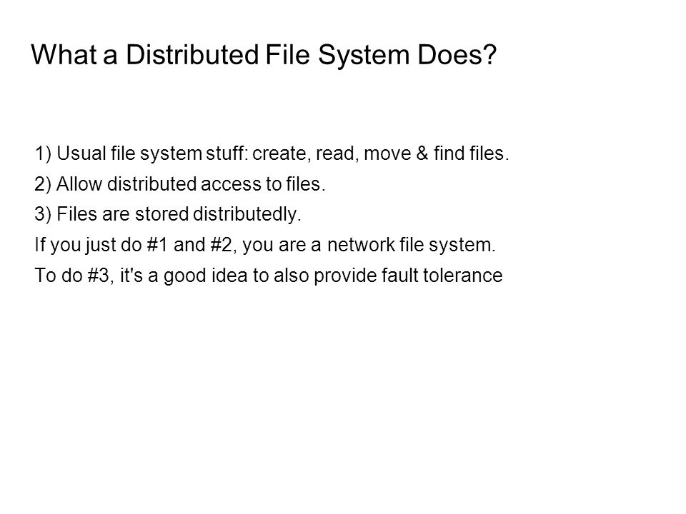 What a Distributed File System Does. 1) Usual file system stuff: create, read, move & find files.
