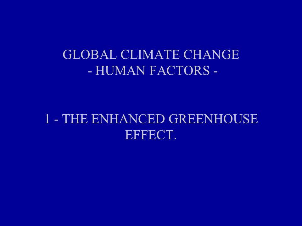 GLOBAL CLIMATE CHANGE - HUMAN FACTORS THE ENHANCED GREENHOUSE EFFECT.