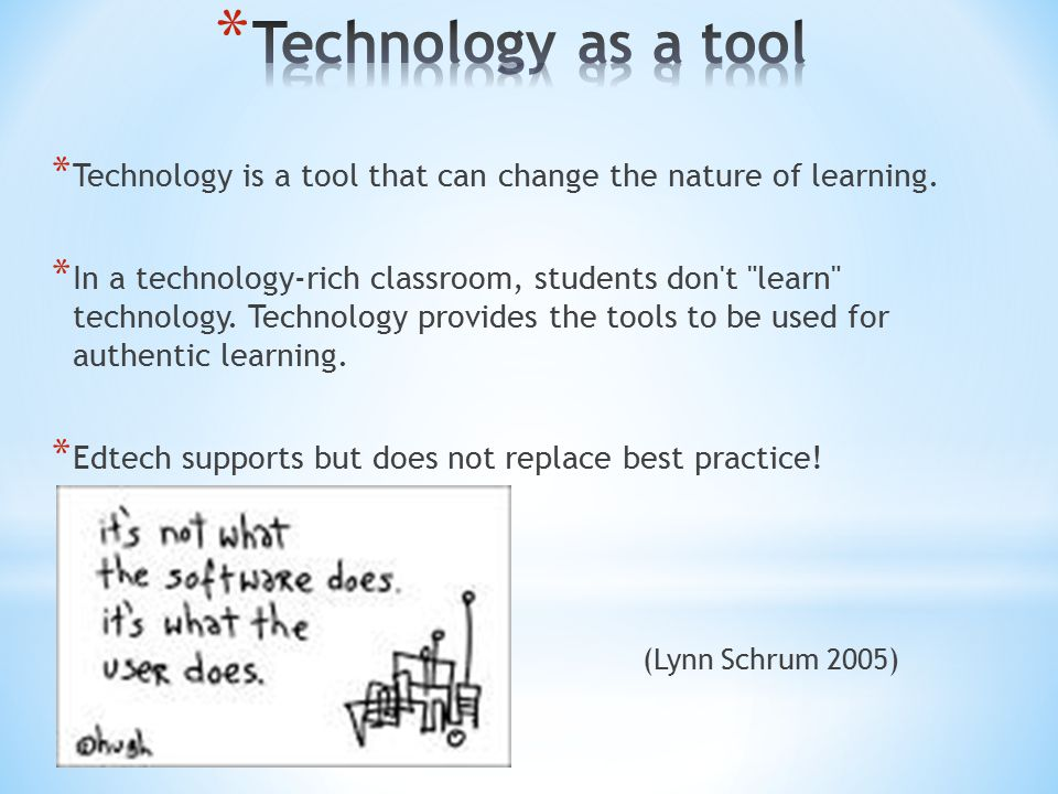 * Technology is a tool that can change the nature of learning.