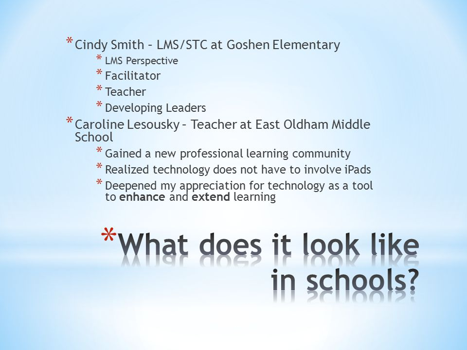* Cindy Smith – LMS/STC at Goshen Elementary * LMS Perspective * Facilitator * Teacher * Developing Leaders * Caroline Lesousky – Teacher at East Oldham Middle School * Gained a new professional learning community * Realized technology does not have to involve iPads * Deepened my appreciation for technology as a tool to enhance and extend learning