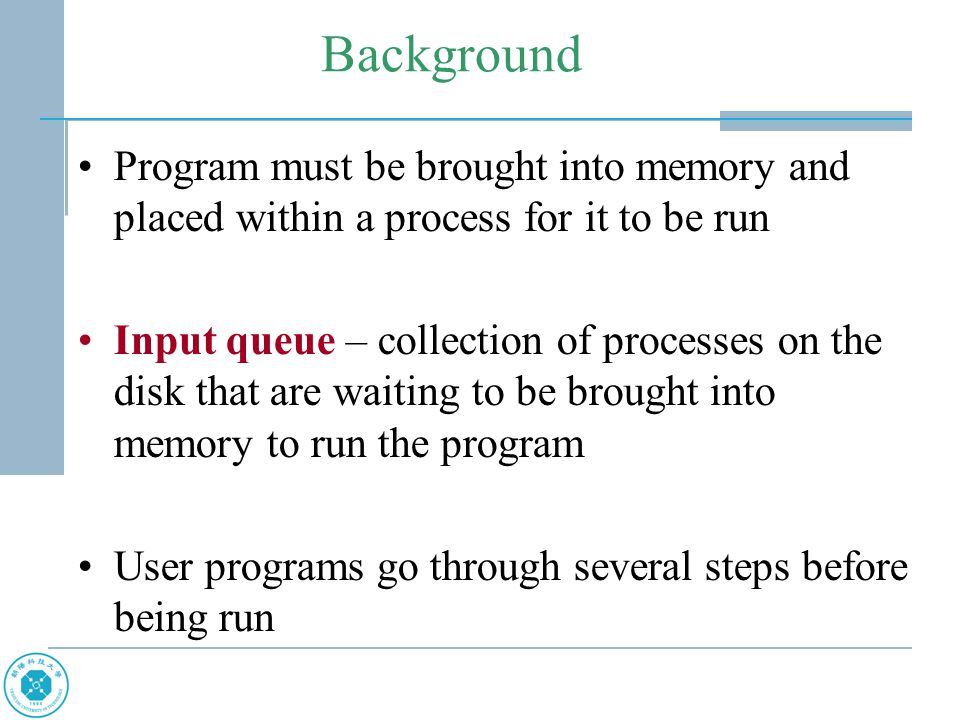 Background Program must be brought into memory and placed within a process for it to be run Input queue – collection of processes on the disk that are waiting to be brought into memory to run the program User programs go through several steps before being run