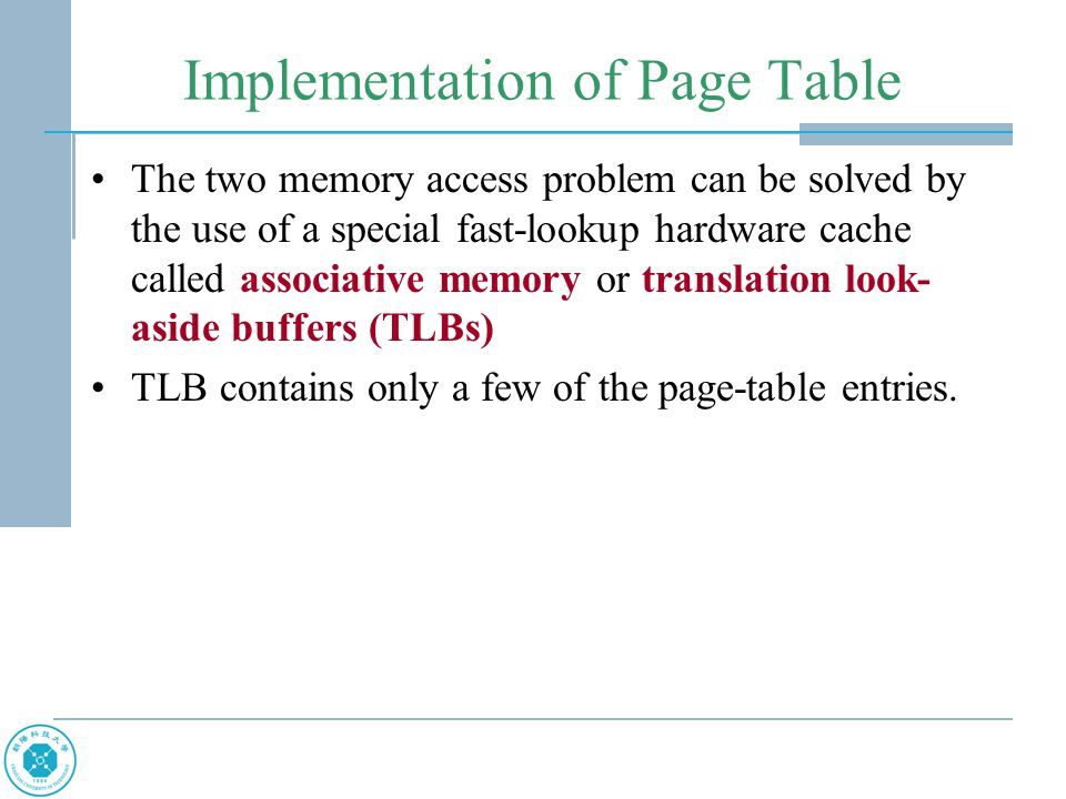 Implementation of Page Table The two memory access problem can be solved by the use of a special fast-lookup hardware cache called associative memory or translation look- aside buffers (TLBs) TLB contains only a few of the page-table entries.