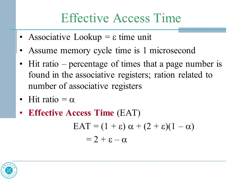 Effective Access Time Associative Lookup =  time unit Assume memory cycle time is 1 microsecond Hit ratio – percentage of times that a page number is found in the associative registers; ration related to number of associative registers Hit ratio =  Effective Access Time (EAT) EAT = (1 +  )  + (2 +  )(1 –  ) = 2 +  – 