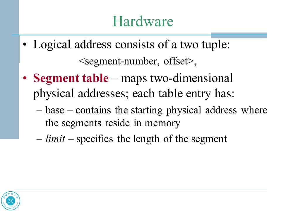 Hardware Logical address consists of a two tuple:, Segment table – maps two-dimensional physical addresses; each table entry has: –base – contains the starting physical address where the segments reside in memory –limit – specifies the length of the segment