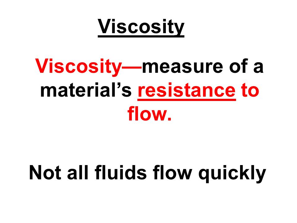 Viscosity—measure of a material's resistance to flow. Not all fluids flow quickly Viscosity