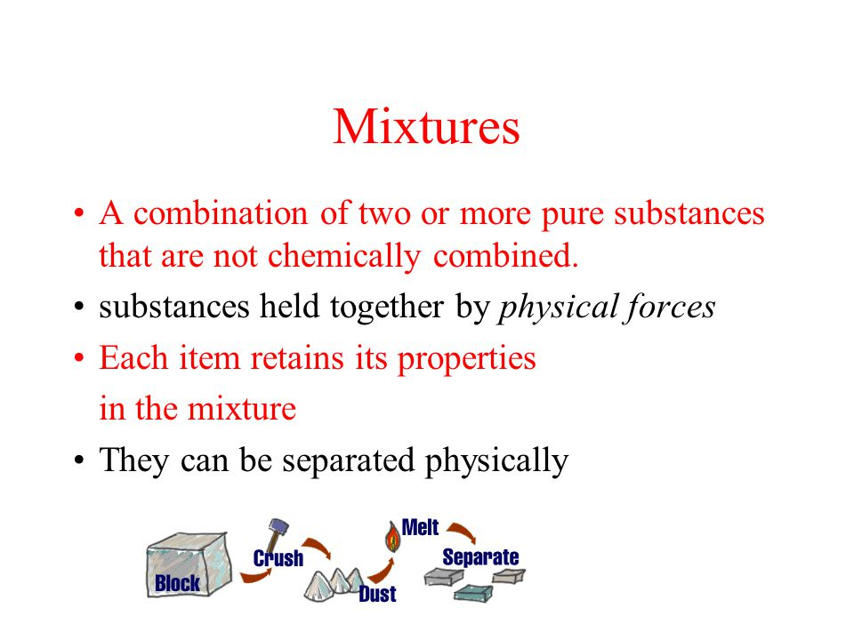 Mixtures A combination of two or more pure substances that are not chemically combined.