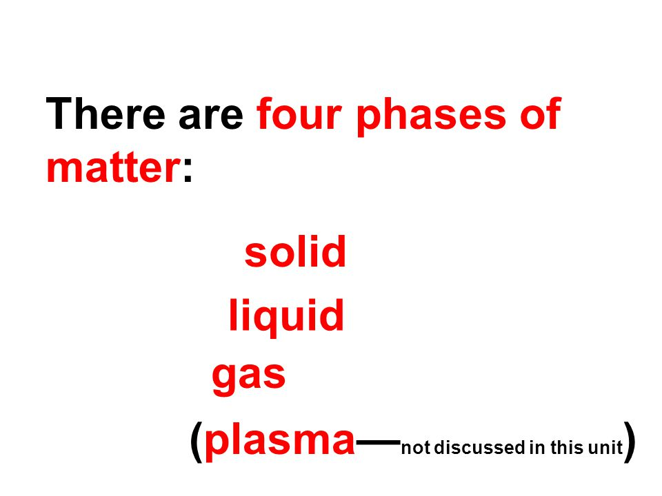 There are four phases of matter: solid liquid gas (plasma— not discussed in this unit )