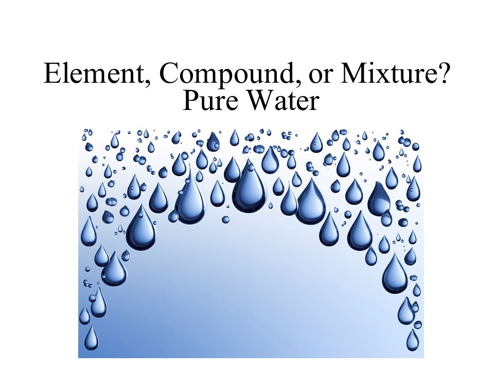 Element, Compound, or Mixture Pure Water