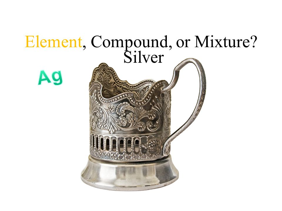 Element, Compound, or Mixture Silver