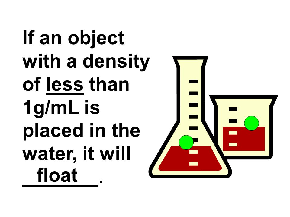 If an object with a density of less than 1g/mL is placed in the water, it will _______. float