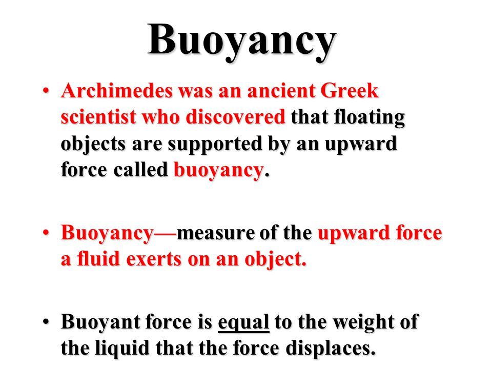 Buoyancy Archimedes was an ancient Greek scientist who discovered that floating objects are supported by an upward force called buoyancy.Archimedes was an ancient Greek scientist who discovered that floating objects are supported by an upward force called buoyancy.