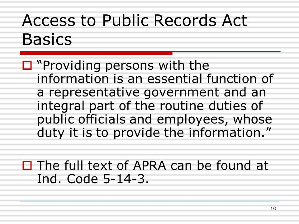 10 Access to Public Records Act Basics  Providing persons with the information is an essential function of a representative government and an integral part of the routine duties of public officials and employees, whose duty it is to provide the information.  The full text of APRA can be found at Ind.