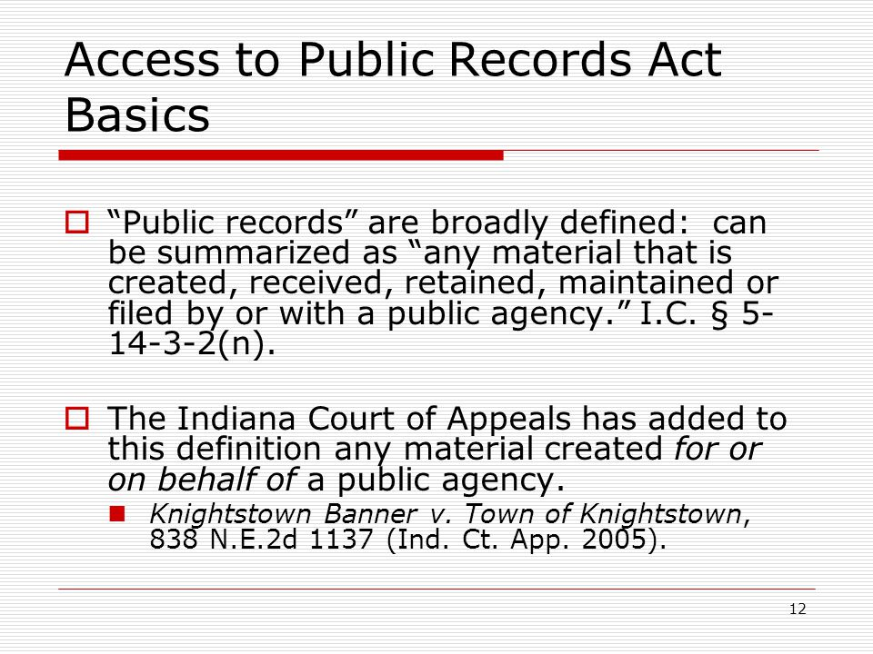 12 Access to Public Records Act Basics  Public records are broadly defined: can be summarized as any material that is created, received, retained, maintained or filed by or with a public agency. I.C.
