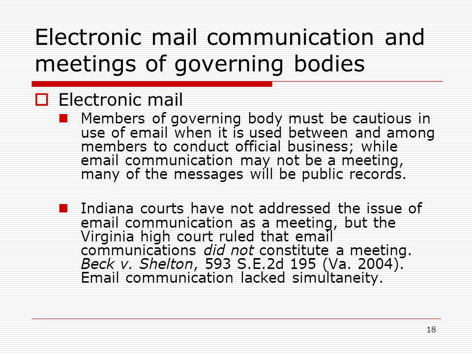18 Electronic mail communication and meetings of governing bodies  Electronic mail Members of governing body must be cautious in use of  when it is used between and among members to conduct official business; while  communication may not be a meeting, many of the messages will be public records.