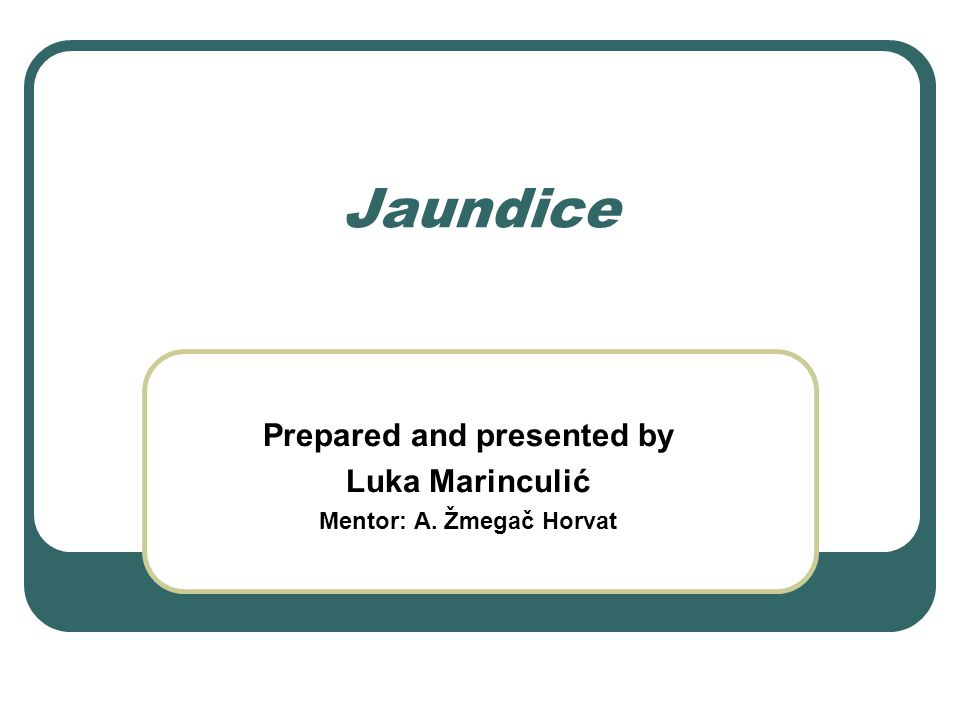 Jaundice Prepared and presented by Luka Marinculić Mentor: A. Žmegač Horvat