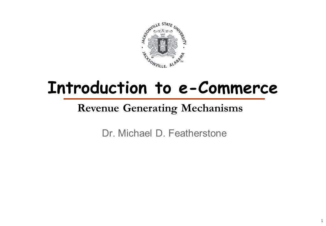 1 Dr. Michael D. Featherstone Introduction to e-Commerce Revenue Generating Mechanisms