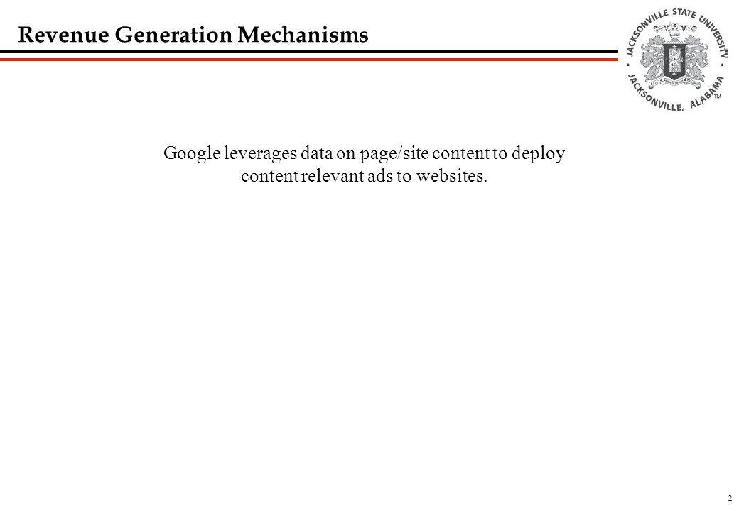 2 Revenue Generation Mechanisms Google leverages data on page/site content to deploy content relevant ads to websites.