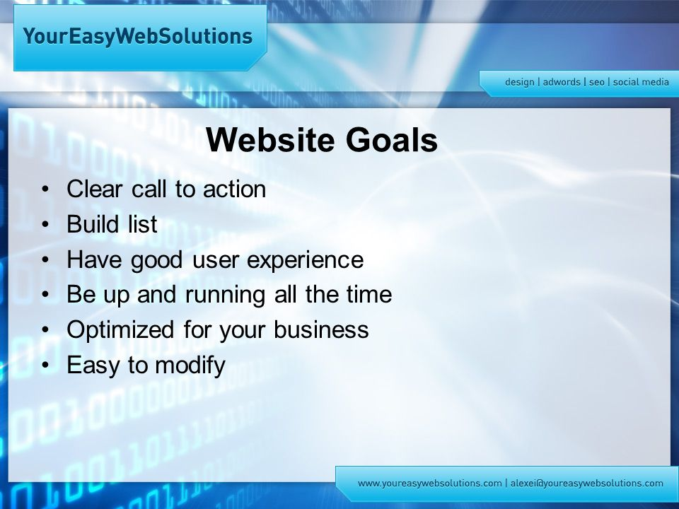 Website Goals Clear call to action Build list Have good user experience Be up and running all the time Optimized for your business Easy to modify
