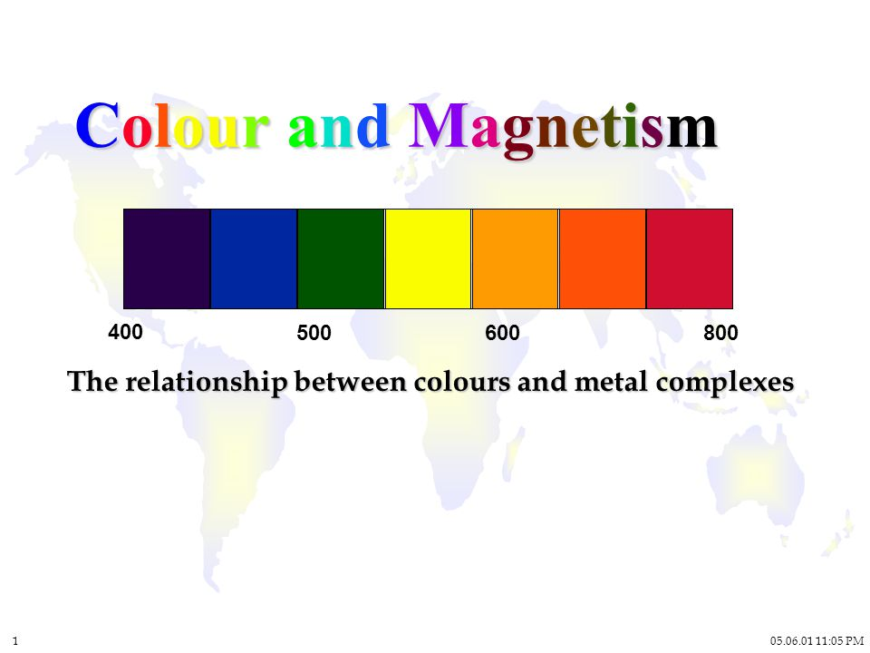 :05 PM 1 Colour and Magnetism The relationship between colours and metal complexes
