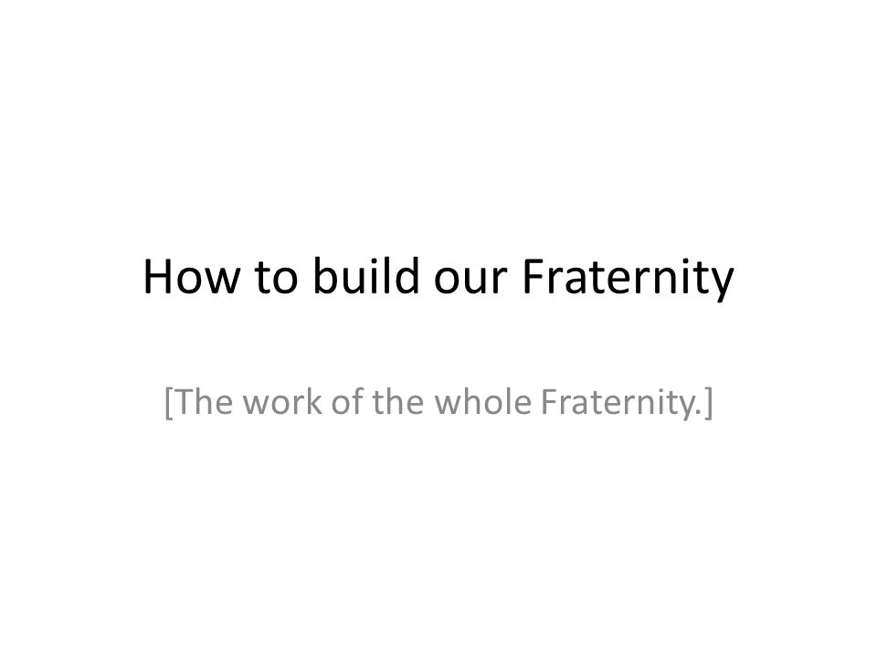 How to build our Fraternity [The work of the whole Fraternity.]
