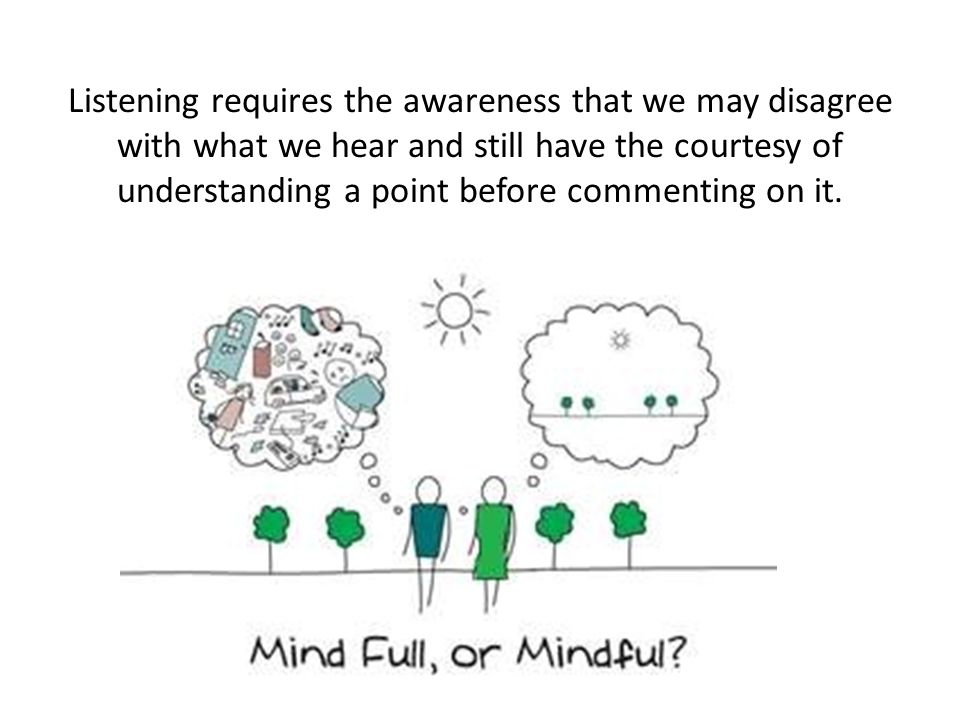 Listening requires the awareness that we may disagree with what we hear and still have the courtesy of understanding a point before commenting on it.