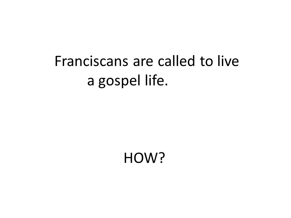 Franciscans are called to live a gospel life. HOW