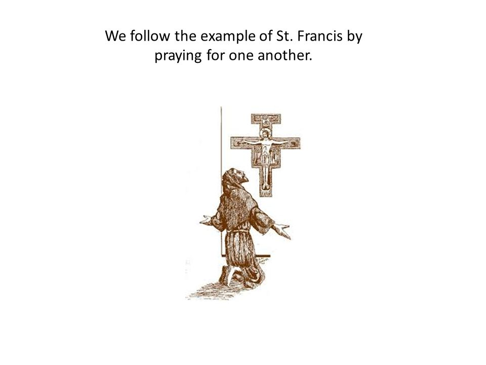 We follow the example of St. Francis by praying for one another.