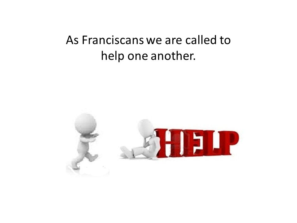 As Franciscans we are called to help one another.