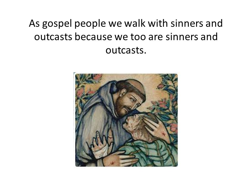 As gospel people we walk with sinners and outcasts because we too are sinners and outcasts.