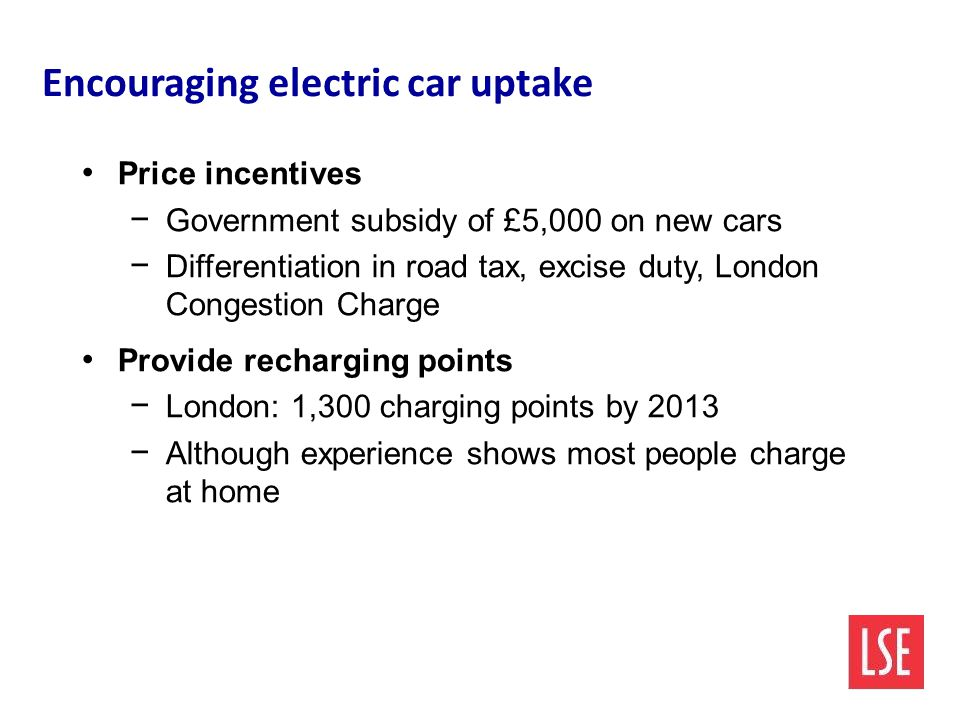 Encouraging electric car uptake Price incentives − Government subsidy of £5,000 on new cars − Differentiation in road tax, excise duty, London Congestion Charge Provide recharging points − London: 1,300 charging points by 2013 − Although experience shows most people charge at home