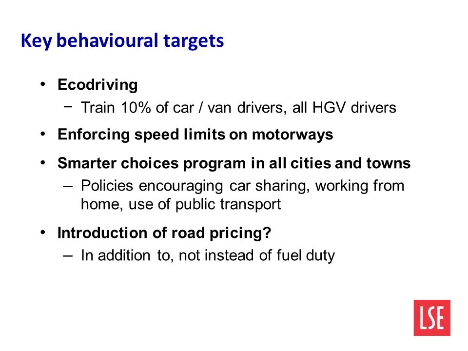 Key behavioural targets Ecodriving − Train 10% of car / van drivers, all HGV drivers Enforcing speed limits on motorways Smarter choices program in all cities and towns – Policies encouraging car sharing, working from home, use of public transport Introduction of road pricing.