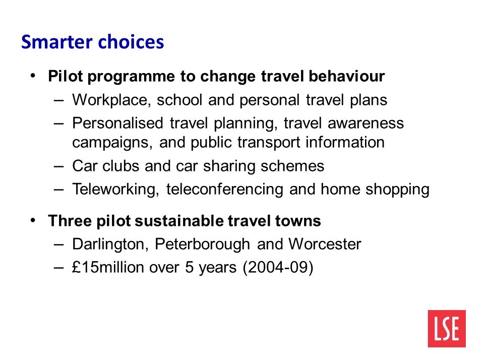 Smarter choices Pilot programme to change travel behaviour – Workplace, school and personal travel plans – Personalised travel planning, travel awareness campaigns, and public transport information – Car clubs and car sharing schemes – Teleworking, teleconferencing and home shopping Three pilot sustainable travel towns – Darlington, Peterborough and Worcester – £15million over 5 years ( )