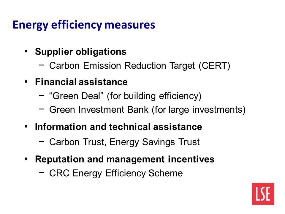 Energy efficiency measures Supplier obligations − Carbon Emission Reduction Target (CERT) Financial assistance − Green Deal (for building efficiency) − Green Investment Bank (for large investments) Information and technical assistance − Carbon Trust, Energy Savings Trust Reputation and management incentives − CRC Energy Efficiency Scheme