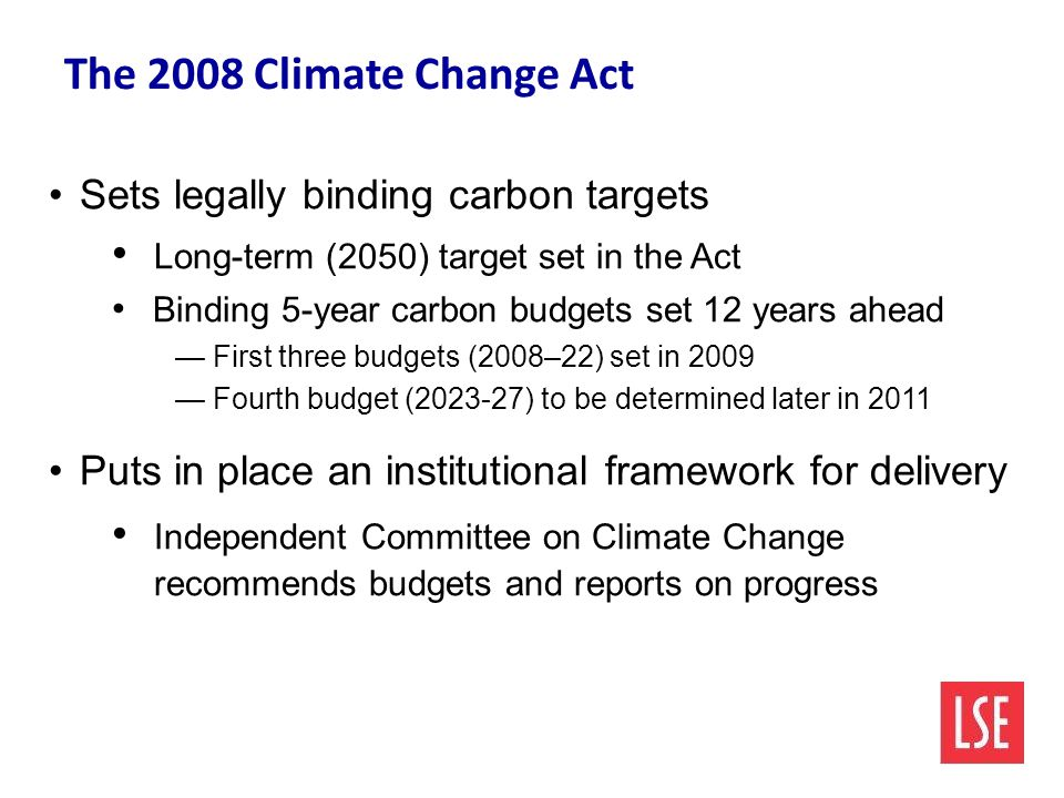 The 2008 Climate Change Act Sets legally binding carbon targets Long-term (2050) target set in the Act Binding 5-year carbon budgets set 12 years ahead — First three budgets (2008–22) set in 2009 — Fourth budget ( ) to be determined later in 2011 Puts in place an institutional framework for delivery Independent Committee on Climate Change recommends budgets and reports on progress