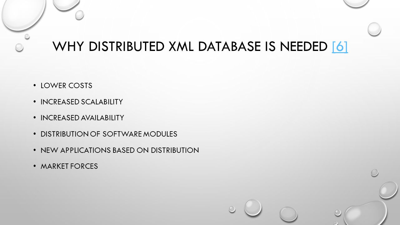 WHY DISTRIBUTED XML DATABASE IS NEEDED [6][6] LOWER COSTS INCREASED SCALABILITY INCREASED AVAILABILITY DISTRIBUTION OF SOFTWARE MODULES NEW APPLICATIONS BASED ON DISTRIBUTION MARKET FORCES
