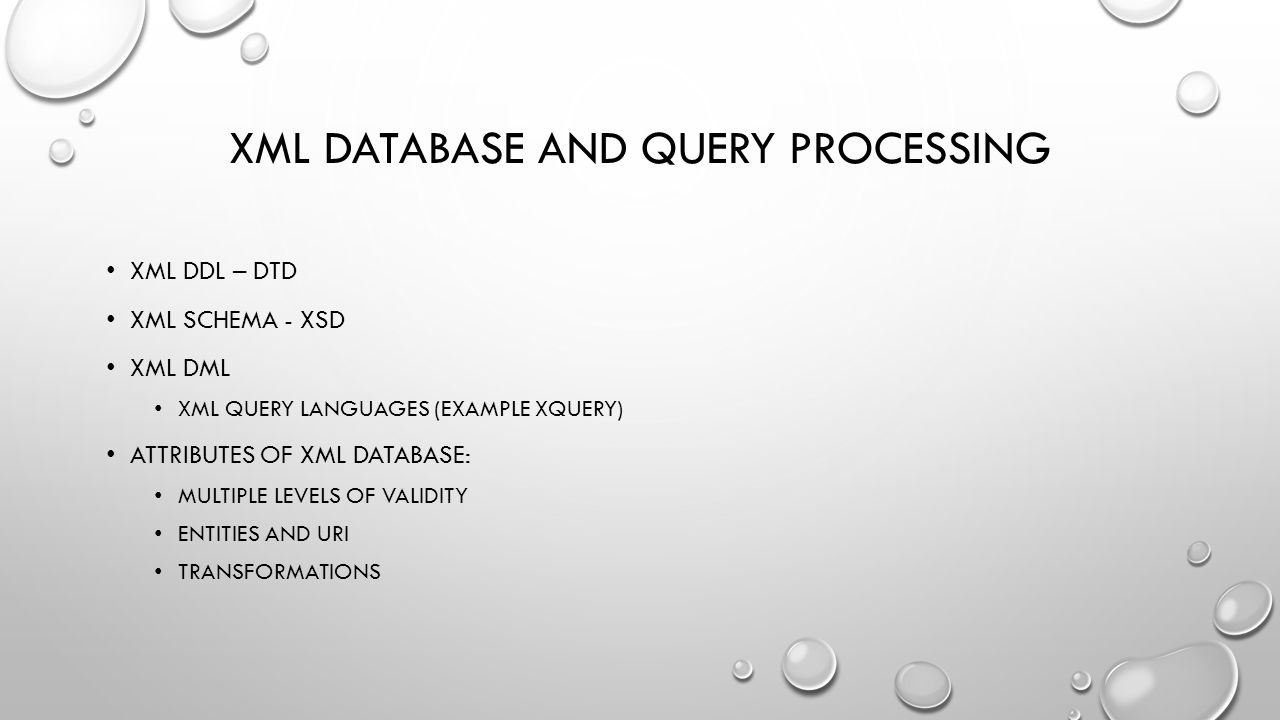 XML DATABASE AND QUERY PROCESSING XML DDL – DTD XML SCHEMA - XSD XML DML XML QUERY LANGUAGES (EXAMPLE XQUERY) ATTRIBUTES OF XML DATABASE: MULTIPLE LEVELS OF VALIDITY ENTITIES AND URI TRANSFORMATIONS