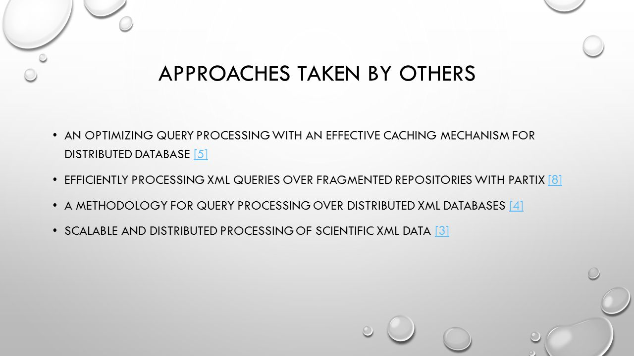 APPROACHES TAKEN BY OTHERS AN OPTIMIZING QUERY PROCESSING WITH AN EFFECTIVE CACHING MECHANISM FOR DISTRIBUTED DATABASE [5][5] EFFICIENTLY PROCESSING XML QUERIES OVER FRAGMENTED REPOSITORIES WITH PARTIX [8][8] A METHODOLOGY FOR QUERY PROCESSING OVER DISTRIBUTED XML DATABASES [4][4] SCALABLE AND DISTRIBUTED PROCESSING OF SCIENTIFIC XML DATA [3][3]