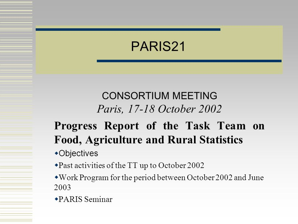 PARIS21 CONSORTIUM MEETING Paris, October 2002 Progress Report of the Task Team on Food, Agriculture and Rural Statistics  Objectives  Past activities of the TT up to October 2002  Work Program for the period between October 2002 and June 2003  PARIS Seminar
