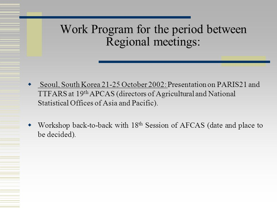 Work Program for the period between Regional meetings:  Seoul, South Korea October 2002: Presentation on PARIS21 and TTFARS at 19 th APCAS (directors of Agricultural and National Statistical Offices of Asia and Pacific).