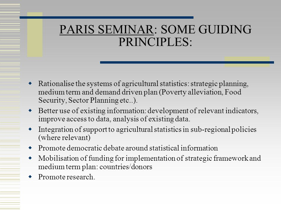 PARIS SEMINAR: SOME GUIDING PRINCIPLES:  Rationalise the systems of agricultural statistics: strategic planning, medium term and demand driven plan (Poverty alleviation, Food Security, Sector Planning etc..).
