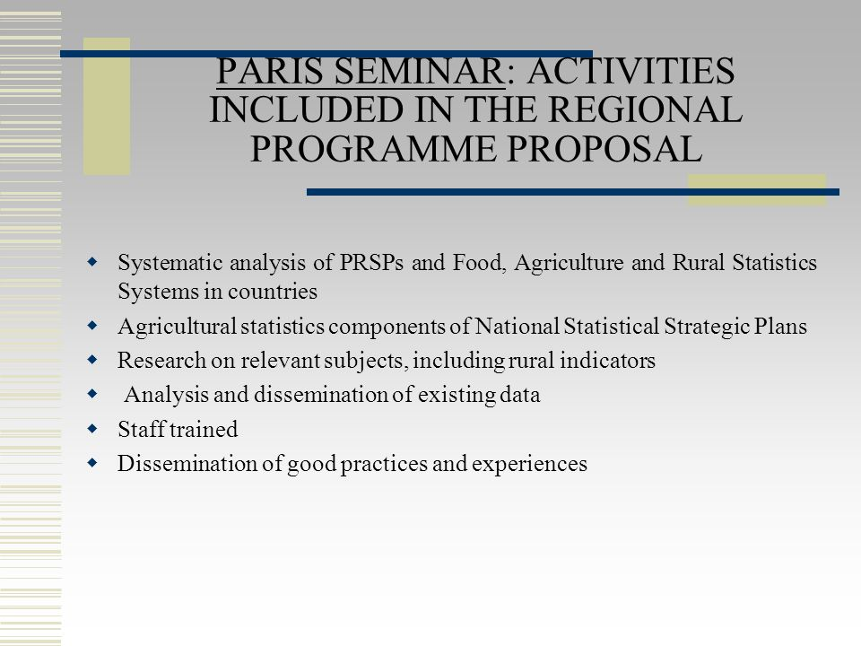 PARIS SEMINAR: ACTIVITIES INCLUDED IN THE REGIONAL PROGRAMME PROPOSAL  Systematic analysis of PRSPs and Food, Agriculture and Rural Statistics Systems in countries  Agricultural statistics components of National Statistical Strategic Plans  Research on relevant subjects, including rural indicators  Analysis and dissemination of existing data  Staff trained  Dissemination of good practices and experiences