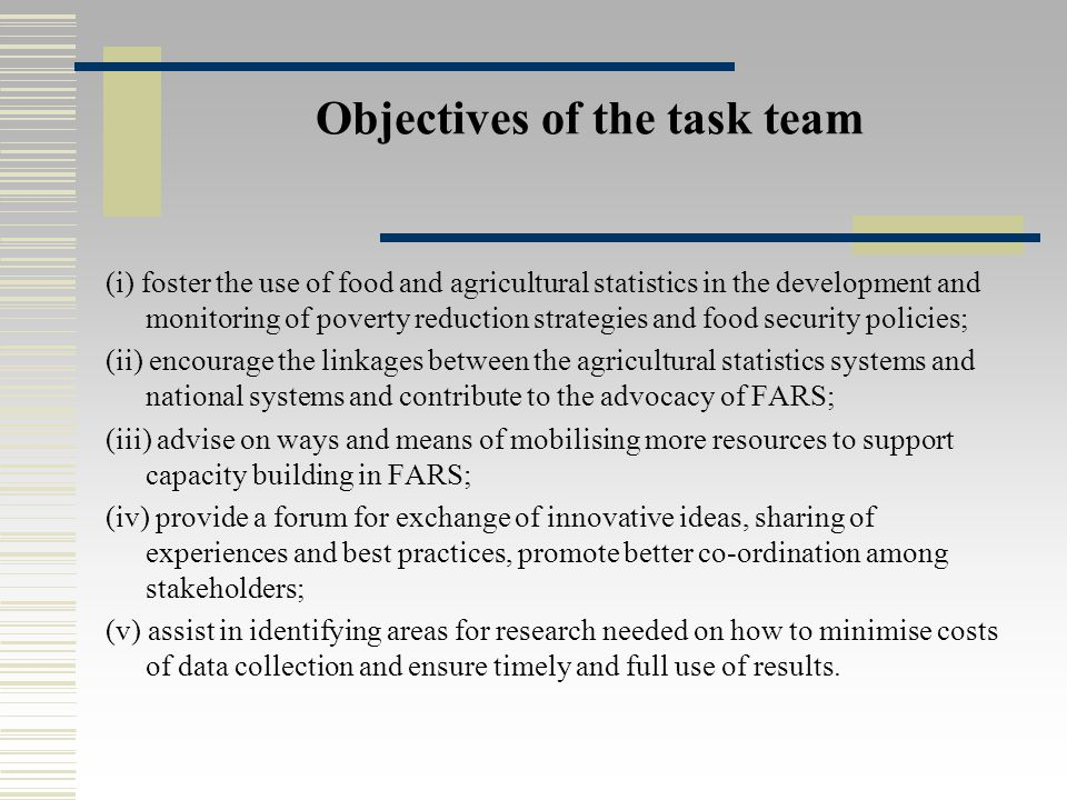Objectives of the task team (i) foster the use of food and agricultural statistics in the development and monitoring of poverty reduction strategies and food security policies; (ii) encourage the linkages between the agricultural statistics systems and national systems and contribute to the advocacy of FARS; (iii) advise on ways and means of mobilising more resources to support capacity building in FARS; (iv) provide a forum for exchange of innovative ideas, sharing of experiences and best practices, promote better co-ordination among stakeholders; (v) assist in identifying areas for research needed on how to minimise costs of data collection and ensure timely and full use of results.