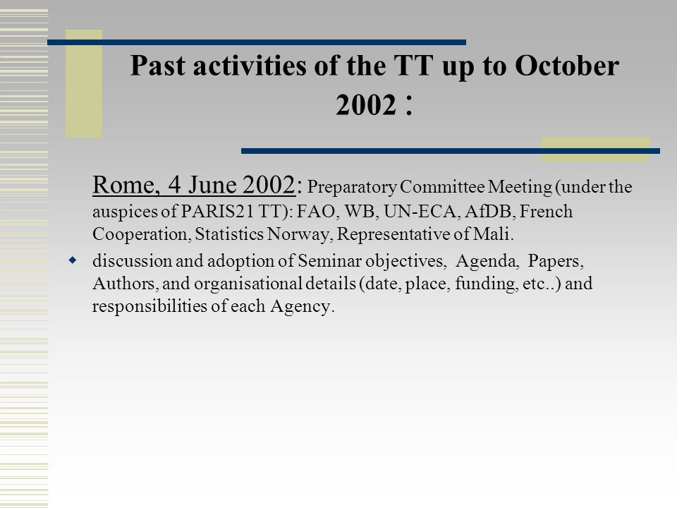 Past activities of the TT up to October 2002 : Rome, 4 June 2002: Preparatory Committee Meeting (under the auspices of PARIS21 TT): FAO, WB, UN-ECA, AfDB, French Cooperation, Statistics Norway, Representative of Mali.