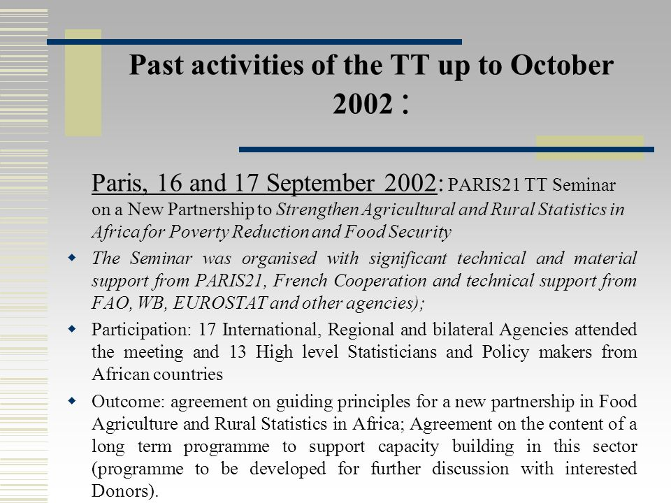 Past activities of the TT up to October 2002 : Paris, 16 and 17 September 2002: PARIS21 TT Seminar on a New Partnership to Strengthen Agricultural and Rural Statistics in Africa for Poverty Reduction and Food Security  The Seminar was organised with significant technical and material support from PARIS21, French Cooperation and technical support from FAO, WB, EUROSTAT and other agencies);  Participation: 17 International, Regional and bilateral Agencies attended the meeting and 13 High level Statisticians and Policy makers from African countries  Outcome: agreement on guiding principles for a new partnership in Food Agriculture and Rural Statistics in Africa; Agreement on the content of a long term programme to support capacity building in this sector (programme to be developed for further discussion with interested Donors).