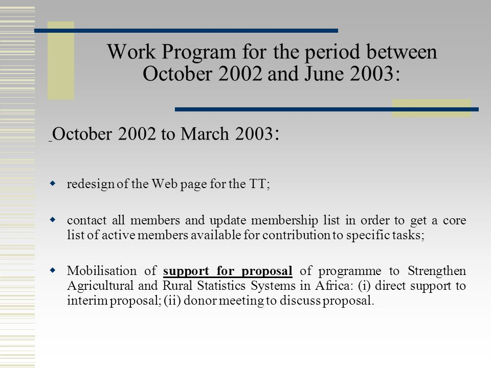 Work Program for the period between October 2002 and June 2003: October 2002 to March 2003 :  redesign of the Web page for the TT;  contact all members and update membership list in order to get a core list of active members available for contribution to specific tasks;  Mobilisation of support for proposal of programme to Strengthen Agricultural and Rural Statistics Systems in Africa: (i) direct support to interim proposal; (ii) donor meeting to discuss proposal.