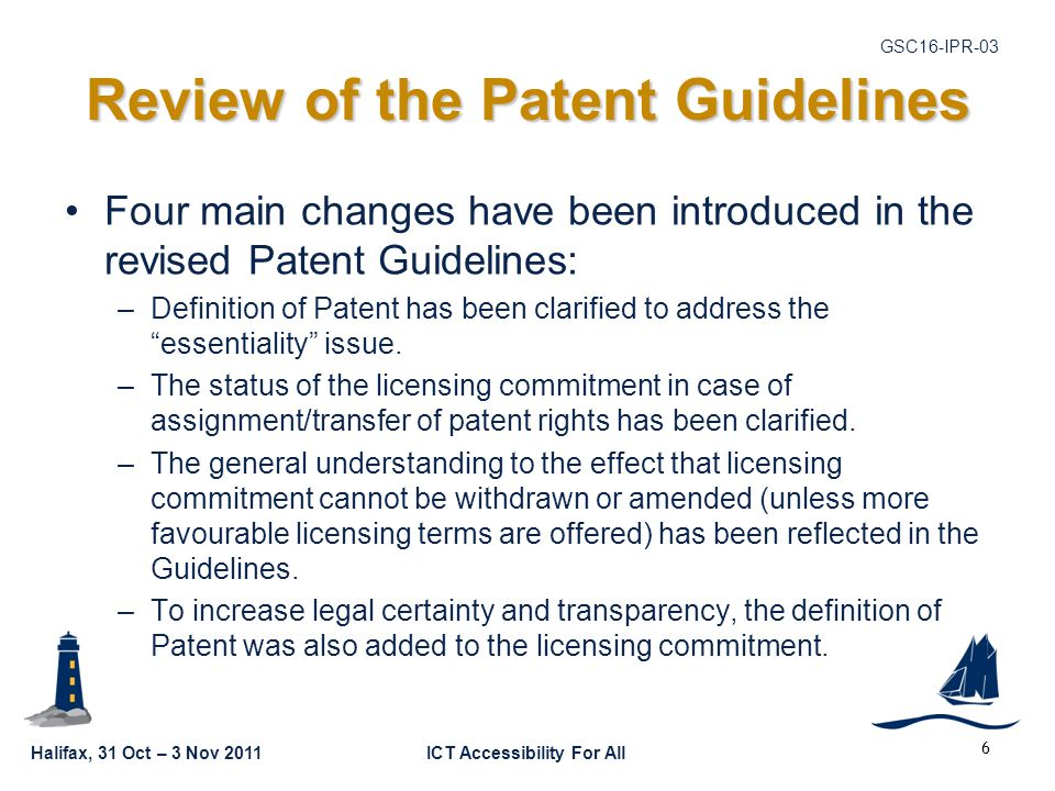 Halifax, 31 Oct – 3 Nov 2011ICT Accessibility For All GSC16-IPR-03 Review of the Patent Guidelines Four main changes have been introduced in the revised Patent Guidelines: –Definition of Patent has been clarified to address the essentiality issue.