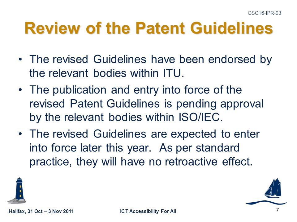 Halifax, 31 Oct – 3 Nov 2011ICT Accessibility For All GSC16-IPR-03 Review of the Patent Guidelines The revised Guidelines have been endorsed by the relevant bodies within ITU.
